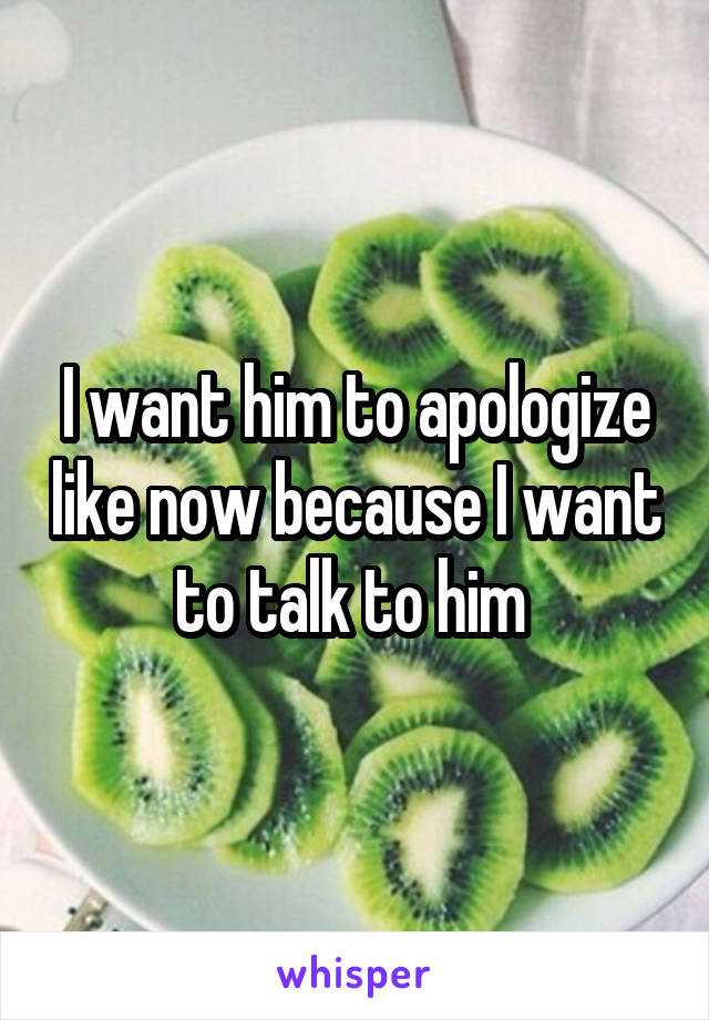 I want him to apologize like now because I want to talk to him