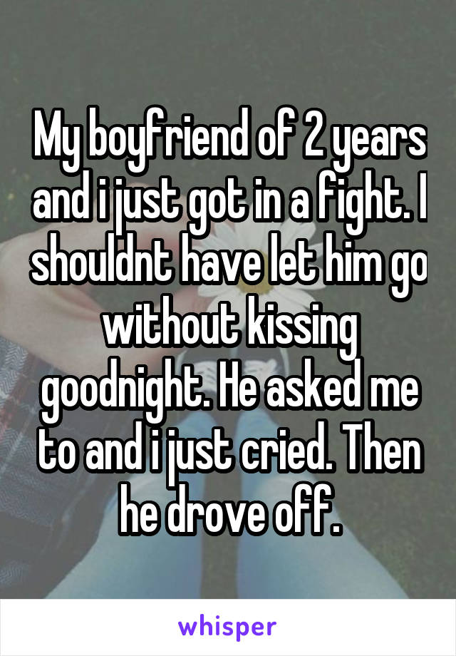 My boyfriend of 2 years and i just got in a fight. I shouldnt have let him go without kissing goodnight. He asked me to and i just cried. Then he drove off.