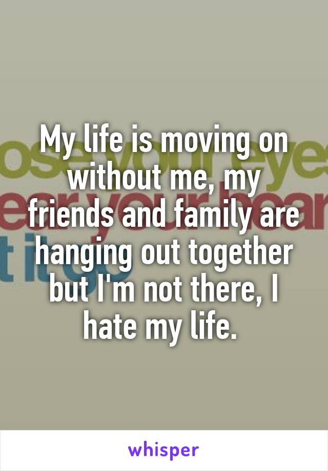 My life is moving on without me, my friends and family are hanging out together but I'm not there, I hate my life.