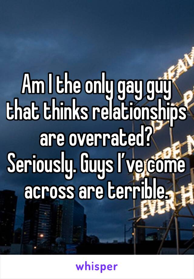 Am I the only gay guy that thinks relationships are overrated? Seriously. Guys I've come across are terrible.