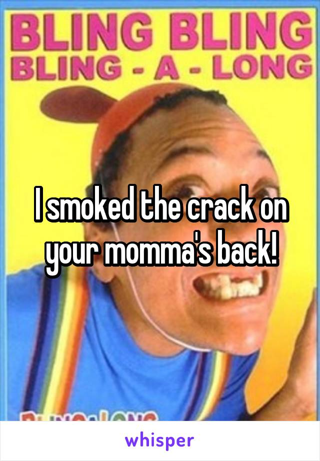 I smoked the crack on your momma's back!