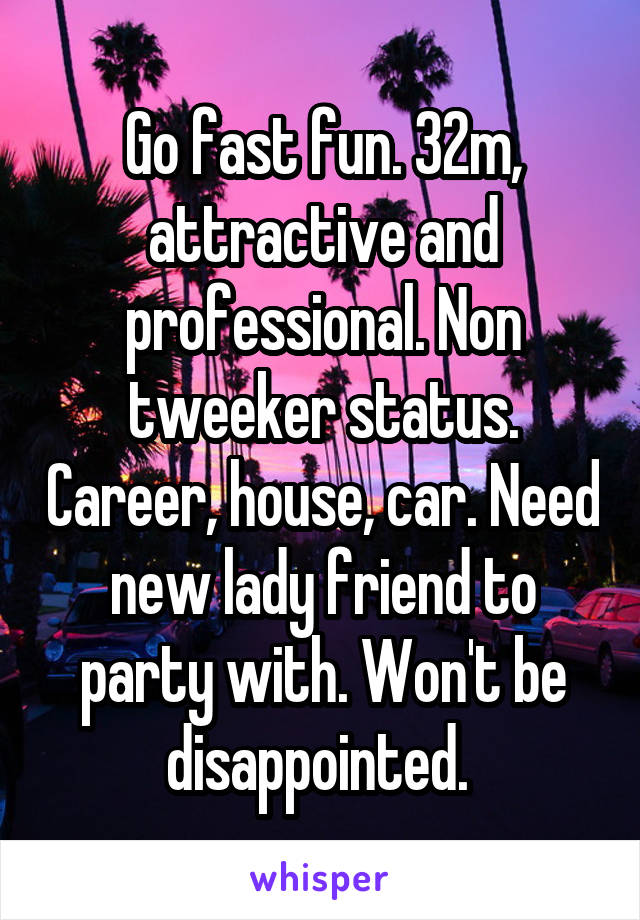 Go fast fun. 32m, attractive and professional. Non tweeker status. Career, house, car. Need new lady friend to party with. Won't be disappointed.