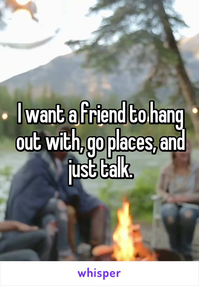 I want a friend to hang out with, go places, and just talk.