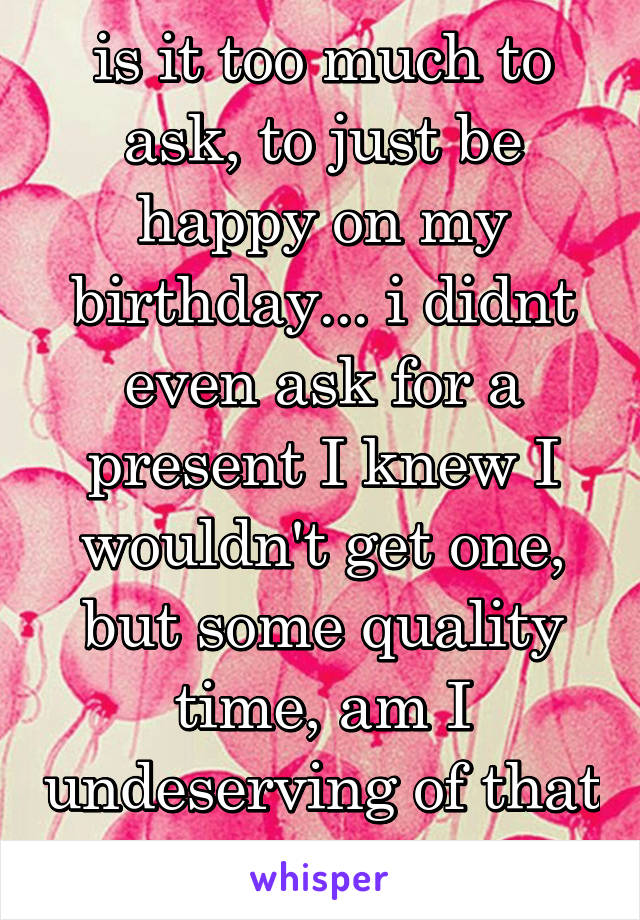 is it too much to ask, to just be happy on my birthday... i didnt even ask for a present I knew I wouldn't get one, but some quality time, am I undeserving of that too.