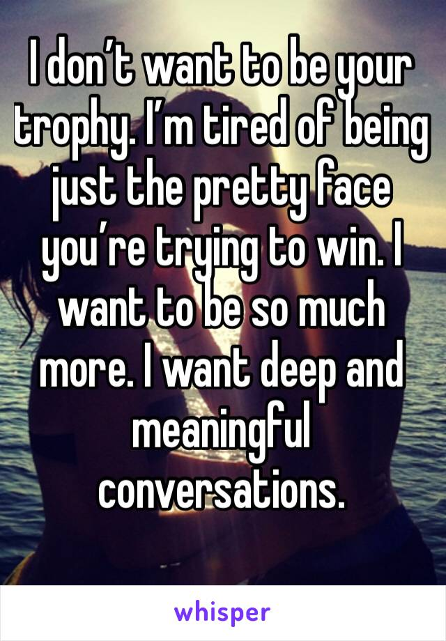 I don't want to be your trophy. I'm tired of being just the pretty face you're trying to win. I want to be so much more. I want deep and meaningful conversations.