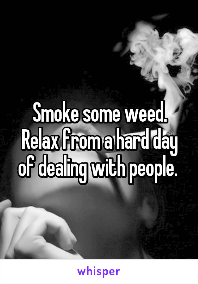 Smoke some weed. Relax from a hard day of dealing with people.