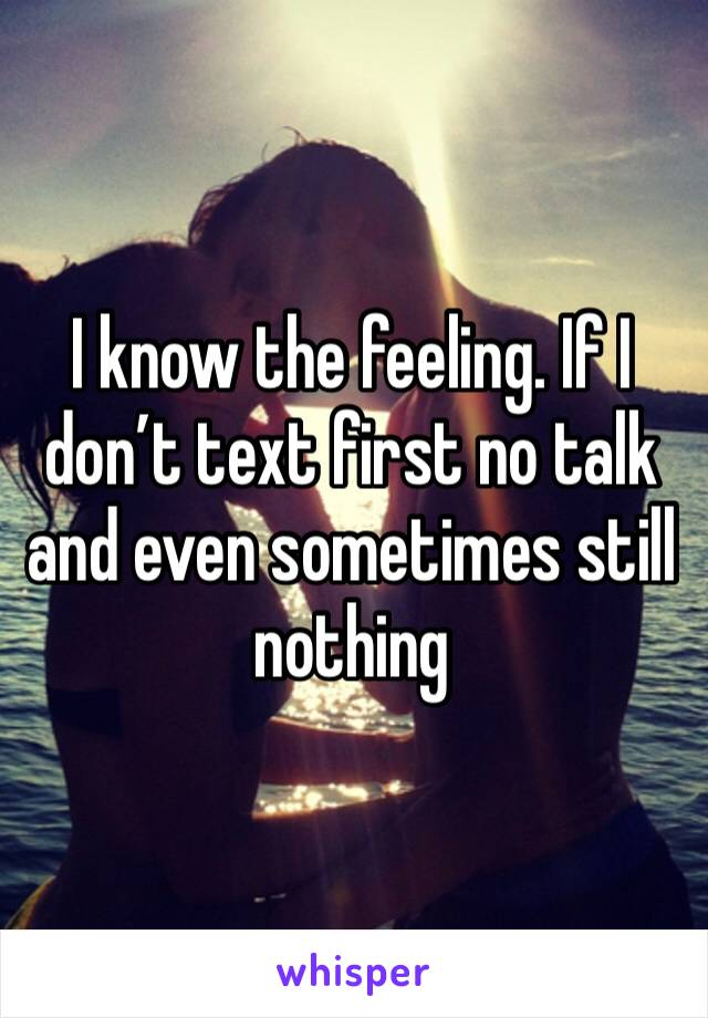 I know the feeling. If I don't text first no talk and even sometimes still nothing