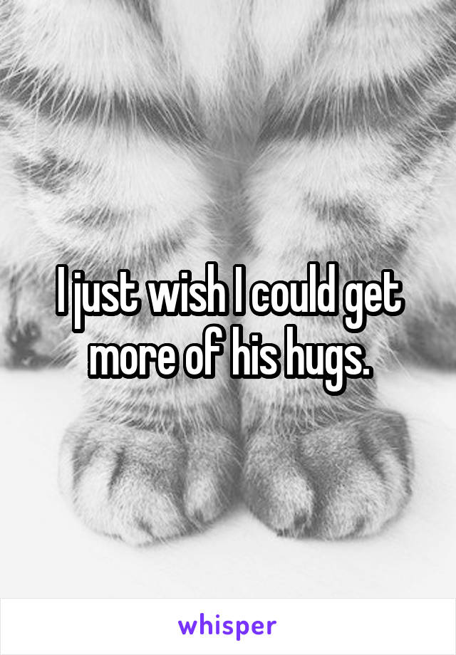 I just wish I could get more of his hugs.