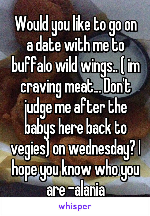 Would you like to go on a date with me to buffalo wild wings.. ( im craving meat... Don't judge me after the babys here back to vegies) on wednesday? I hope you know who you are -alania