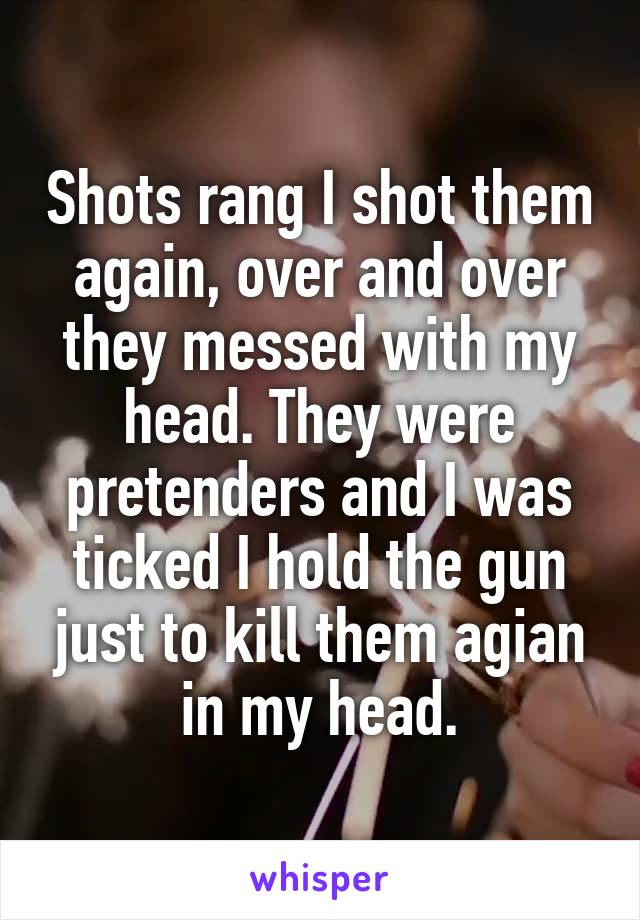Shots rang I shot them again, over and over they messed with my head. They were pretenders and I was ticked I hold the gun just to kill them agian in my head.