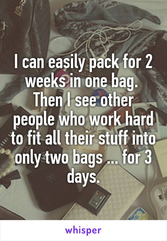 I can easily pack for 2 weeks in one bag.  Then I see other people who work hard to fit all their stuff into only two bags ... for 3 days.