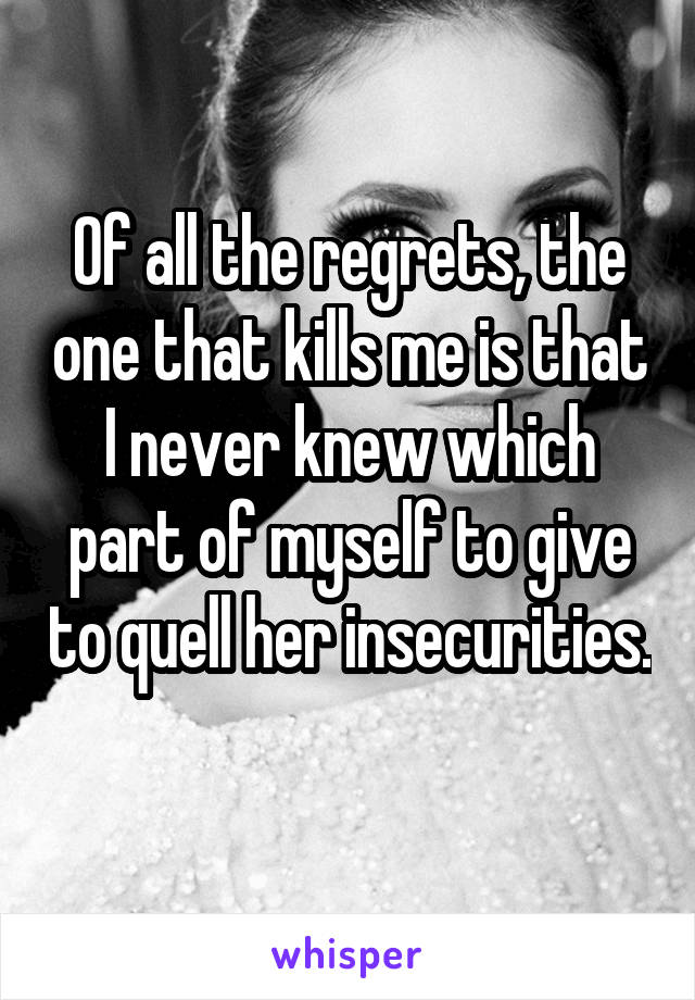 Of all the regrets, the one that kills me is that I never knew which part of myself to give to quell her insecurities.