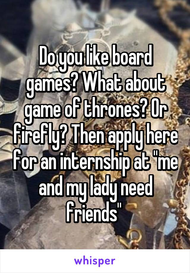 "Do you like board games? What about game of thrones? Or firefly? Then apply here for an internship at ""me and my lady need friends"""
