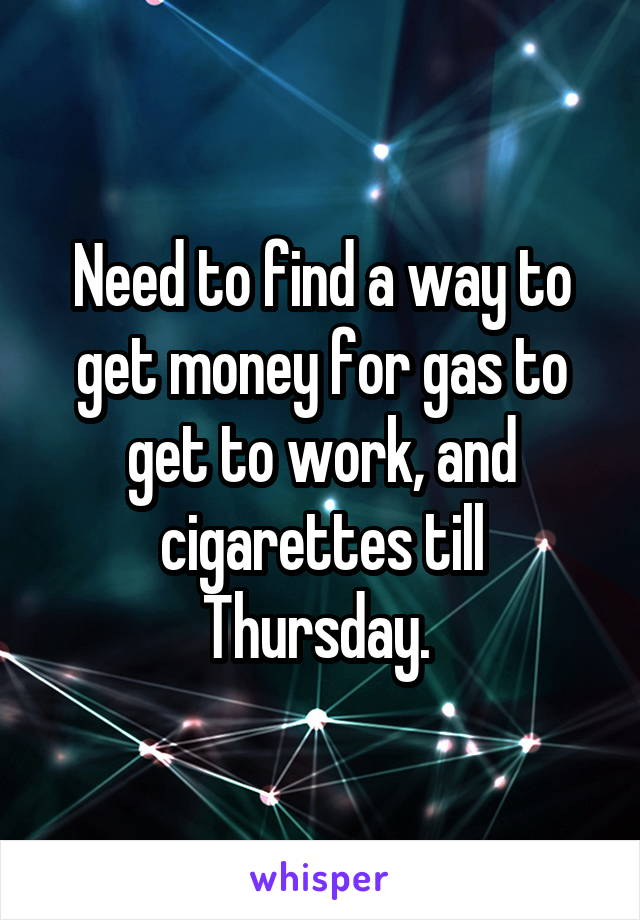 Need to find a way to get money for gas to get to work, and cigarettes till Thursday.