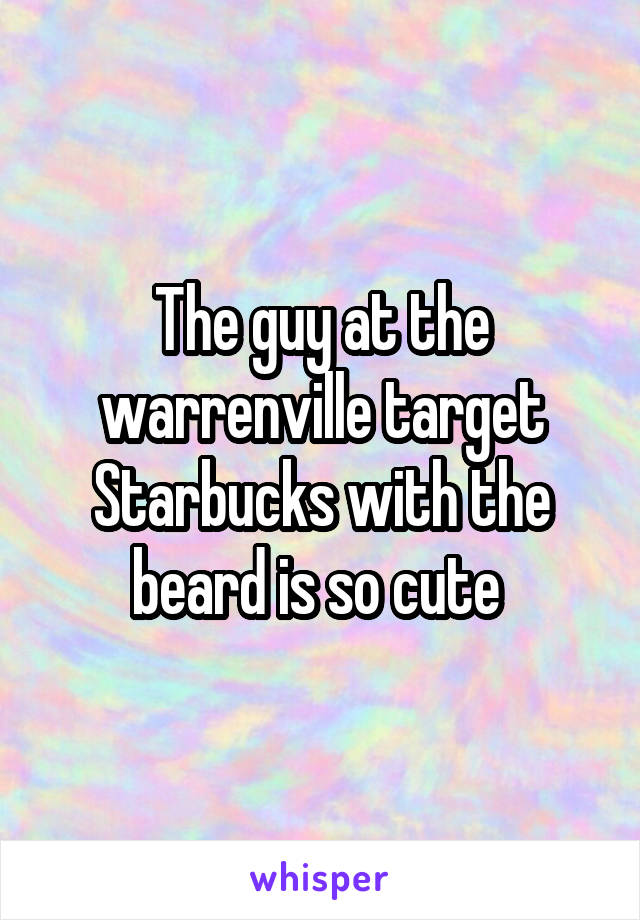 The guy at the warrenville target Starbucks with the beard is so cute