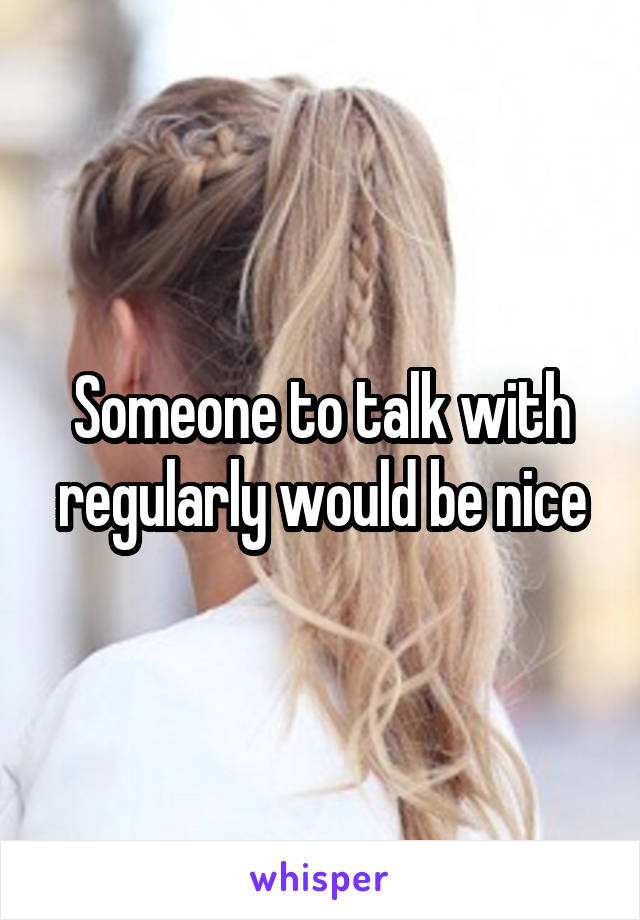 Someone to talk with regularly would be nice