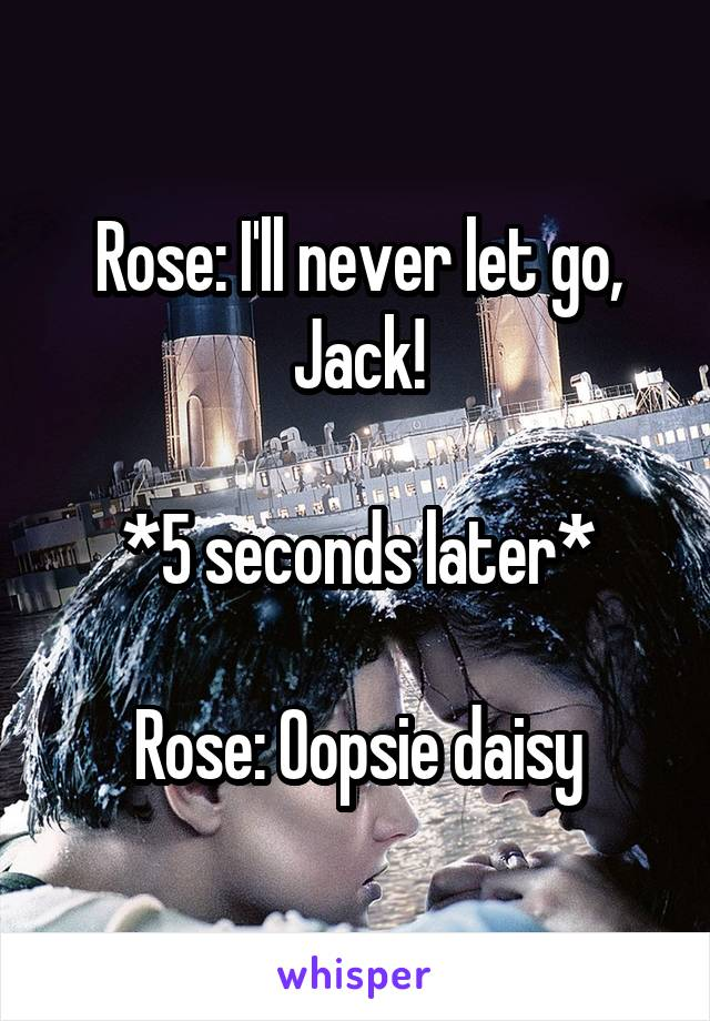 Rose: I'll never let go, Jack!  *5 seconds later*  Rose: Oopsie daisy