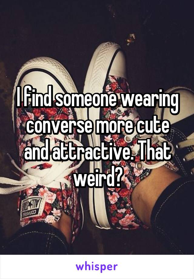 I find someone wearing converse more cute and attractive. That weird?