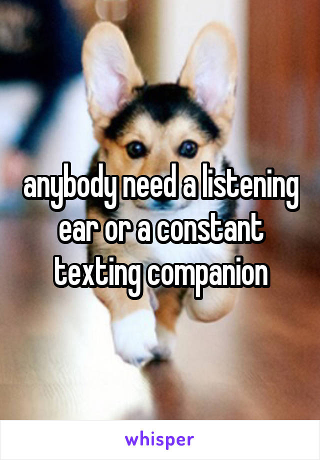 anybody need a listening ear or a constant texting companion