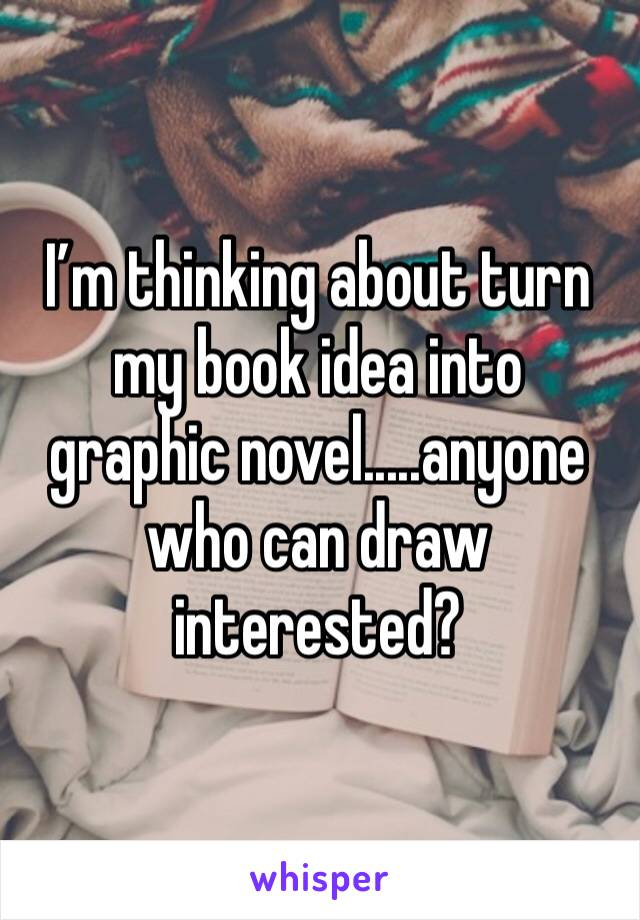 I'm thinking about turn my book idea into  graphic novel.....anyone who can draw interested?