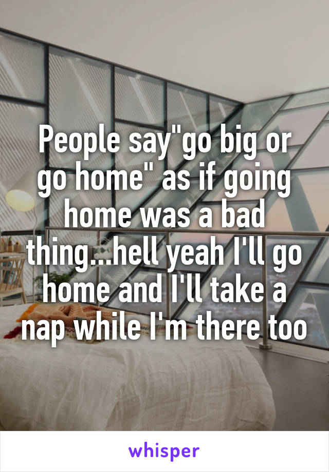 """People say""""go big or go home"""" as if going home was a bad thing...hell yeah I'll go home and I'll take a nap while I'm there too"""