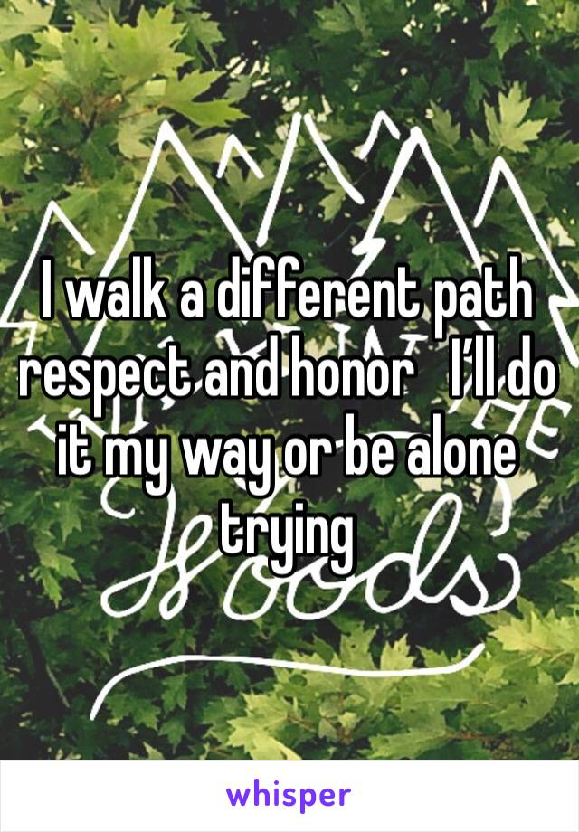 I walk a different path respect and honor   I'll do it my way or be alone trying
