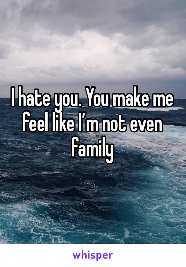 I hate you. You make me feel like I'm not even family