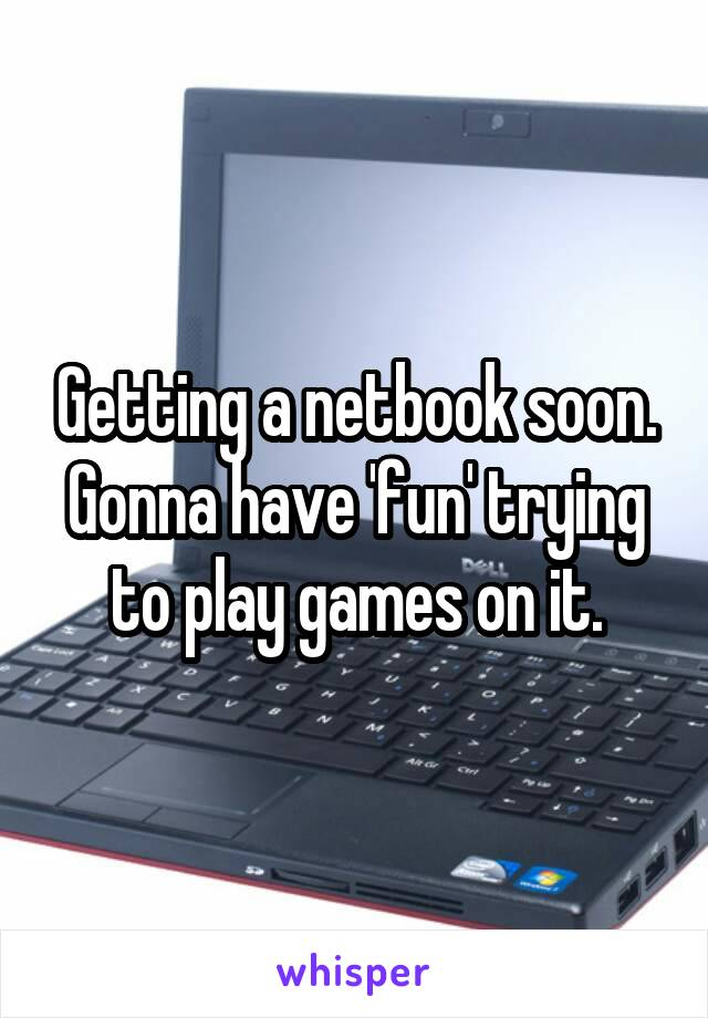 Getting a netbook soon. Gonna have 'fun' trying to play games on it.
