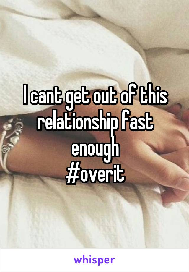 I cant get out of this relationship fast enough #overit