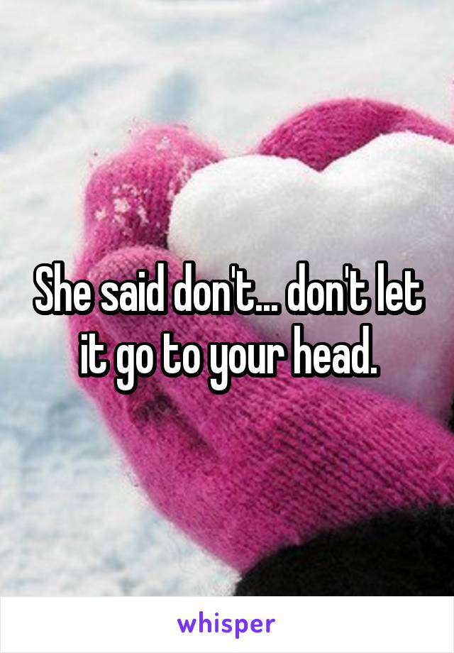 She said don't... don't let it go to your head.