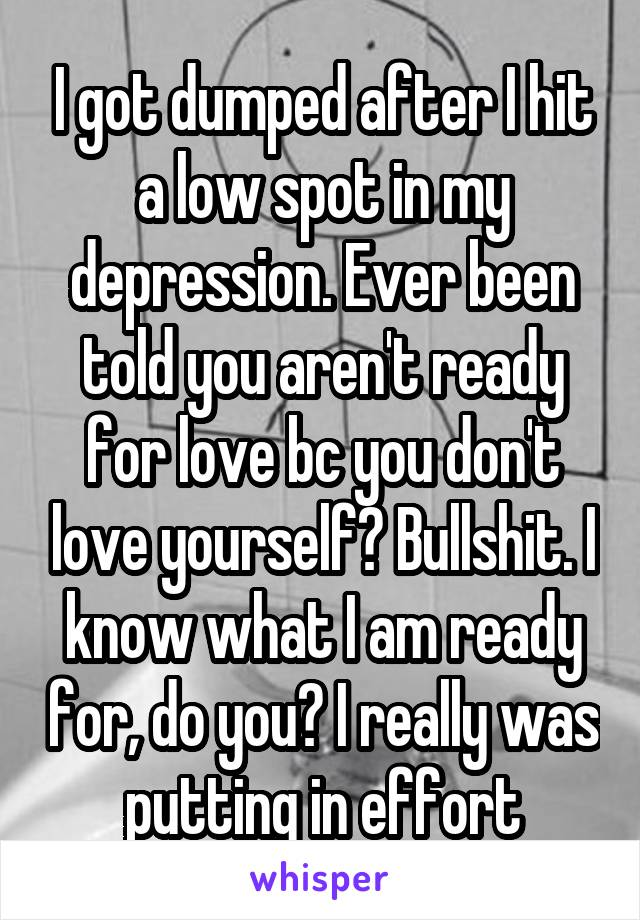 I got dumped after I hit a low spot in my depression. Ever been told you aren't ready for love bc you don't love yourself? Bullshit. I know what I am ready for, do you? I really was putting in effort