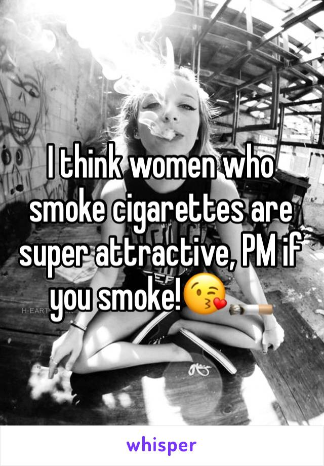 I think women who smoke cigarettes are super attractive, PM if you smoke!😘🚬