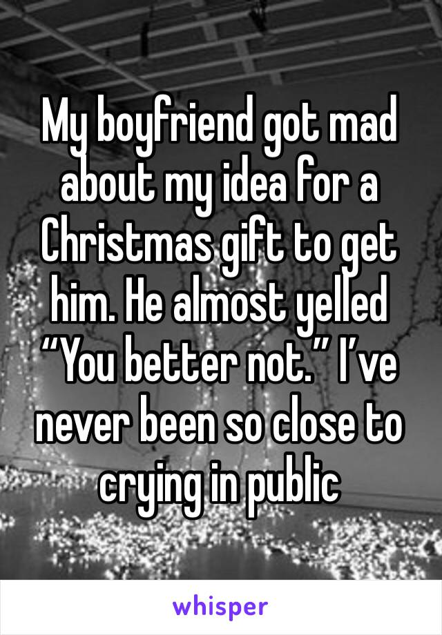 "My boyfriend got mad about my idea for a Christmas gift to get him. He almost yelled ""You better not."" I've never been so close to crying in public"