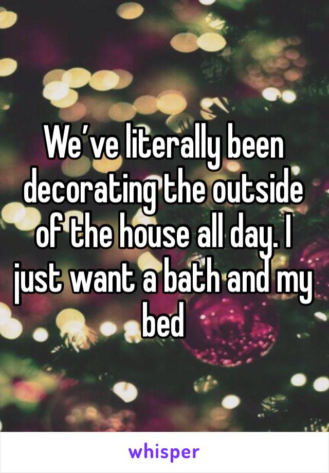 We've literally been decorating the outside of the house all day. I just want a bath and my bed