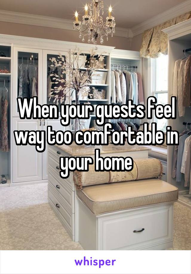 When your guests feel way too comfortable in your home