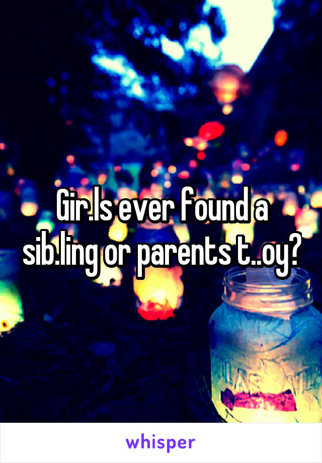 Gir.ls ever found a sib.ling or parents t..oy?