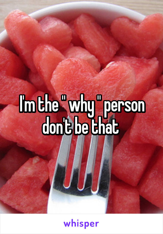 """I'm the """" why """" person don't be that"""