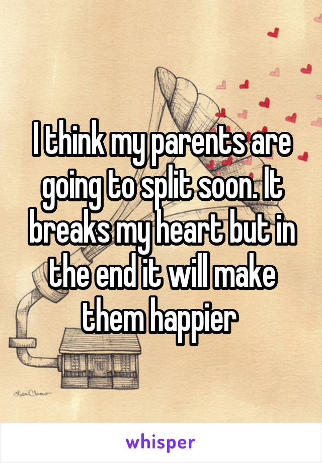 I think my parents are going to split soon. It breaks my heart but in the end it will make them happier