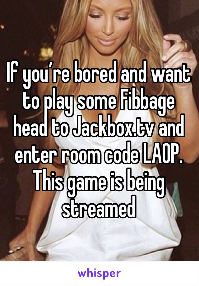 If you're bored and want to play some Fibbage head to Jackbox.tv and enter room code LAOP. This game is being streamed
