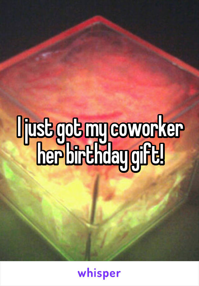 I just got my coworker her birthday gift!