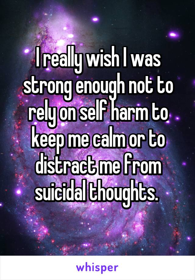 I really wish I was strong enough not to rely on self harm to keep me calm or to distract me from suicidal thoughts.