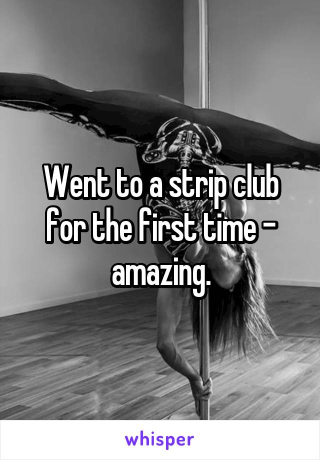 Went to a strip club for the first time - amazing.