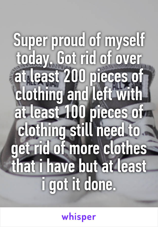 Super proud of myself today. Got rid of over at least 200 pieces of clothing and left with at least 100 pieces of clothing still need to get rid of more clothes that i have but at least i got it done.