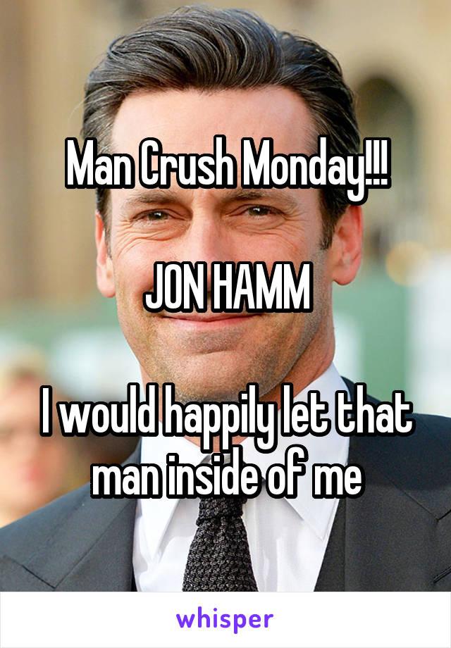 Man Crush Monday!!!  JON HAMM  I would happily let that man inside of me
