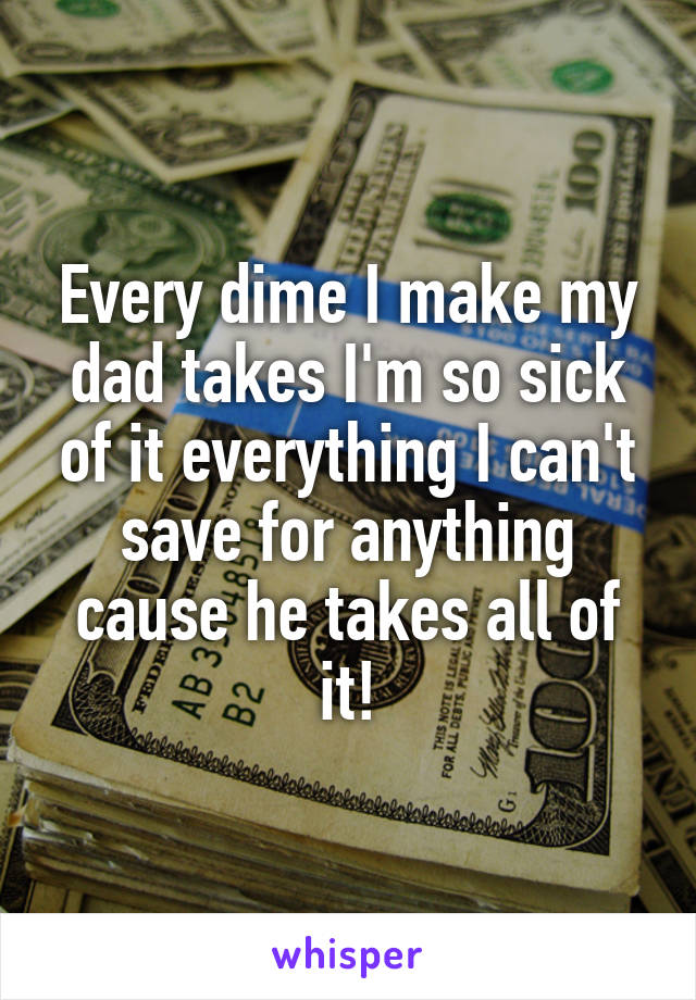 Every dime I make my dad takes I'm so sick of it everything I can't save for anything cause he takes all of it!