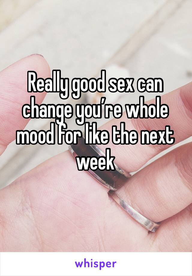 Really good sex can change you're whole mood for like the next week