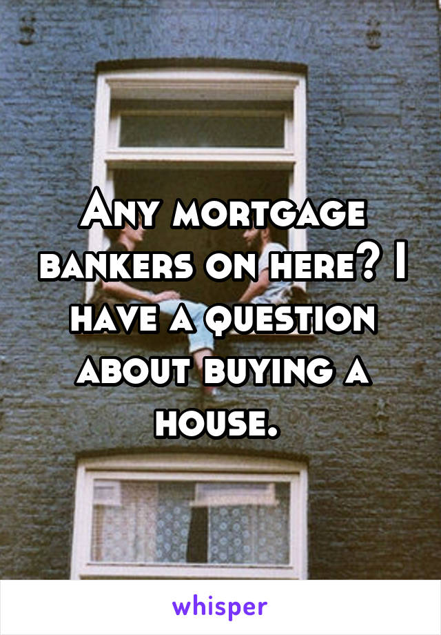 Any mortgage bankers on here? I have a question about buying a house.