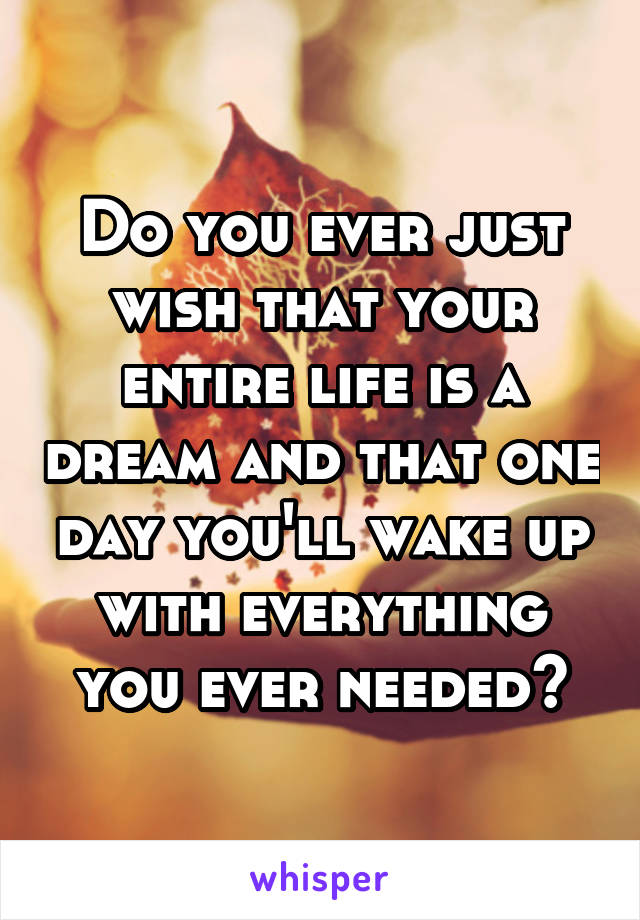 Do you ever just wish that your entire life is a dream and that one day you'll wake up with everything you ever needed?
