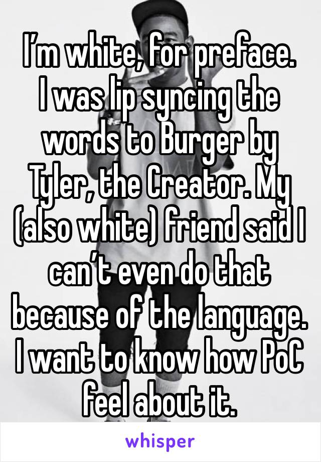 I'm white, for preface.  I was lip syncing the words to Burger by Tyler, the Creator. My (also white) friend said I can't even do that because of the language. I want to know how PoC feel about it.