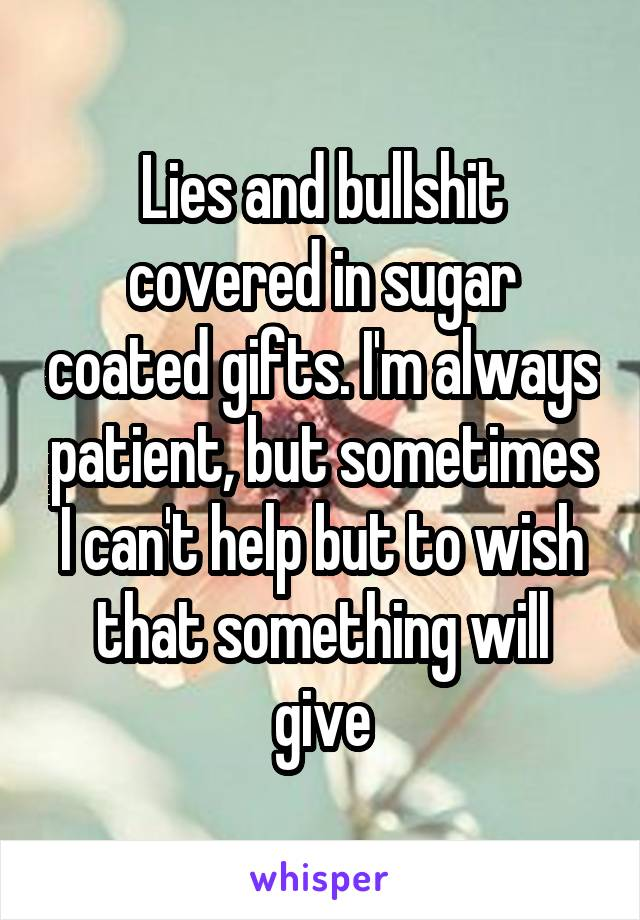 Lies and bullshit covered in sugar coated gifts. I'm always patient, but sometimes I can't help but to wish that something will give